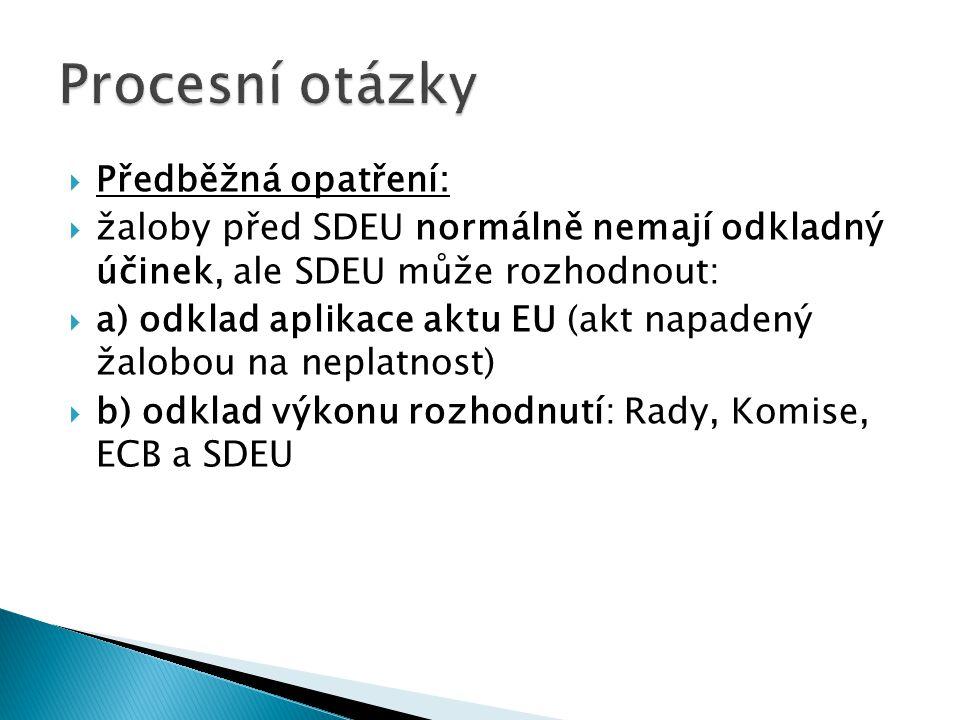  Předběžná opatření:  žaloby před SDEU normálně nemají odkladný účinek, ale SDEU může rozhodnout:  a) odklad aplikace aktu EU (akt napadený žalobou na neplatnost)  b) odklad výkonu rozhodnutí: Rady, Komise, ECB a SDEU