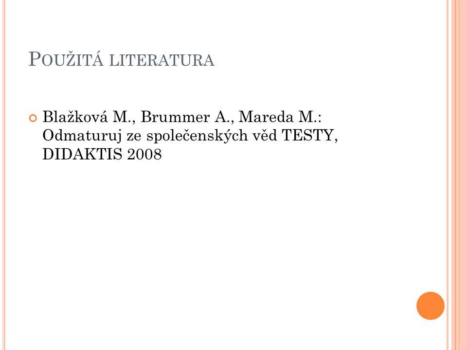 P OUŽITÁ LITERATURA Blažková M., Brummer A., Mareda M.: Odmaturuj ze společenských věd TESTY, DIDAKTIS 2008
