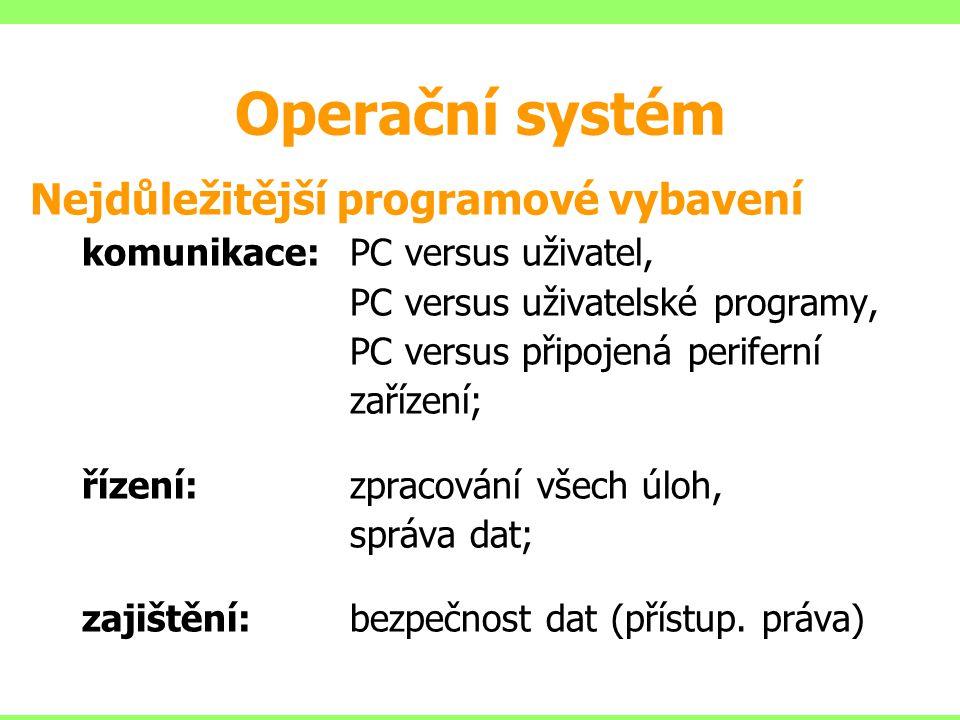 Operační systém Nejdůležitější programové vybavení komunikace:PC versus uživatel, PC versus uživatelské programy, PC versus připojená periferní zařízení; řízení:zpracování všech úloh, správa dat; zajištění:bezpečnost dat (přístup.