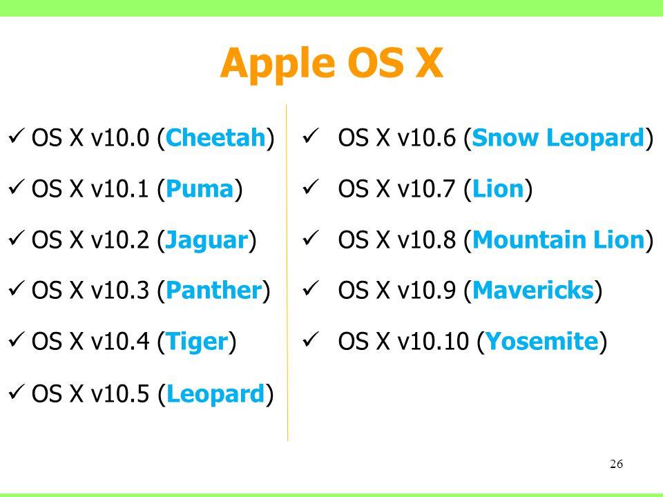 Apple OS X OS X v10.0 (Cheetah) OS X v10.1 (Puma) OS X v10.2 (Jaguar) OS X v10.3 (Panther) OS X v10.4 (Tiger) OS X v10.5 (Leopard) 26 OS X v10.6 (Snow Leopard) OS X v10.7 (Lion) OS X v10.8 (Mountain Lion) OS X v10.9 (Mavericks) OS X v10.10 (Yosemite)