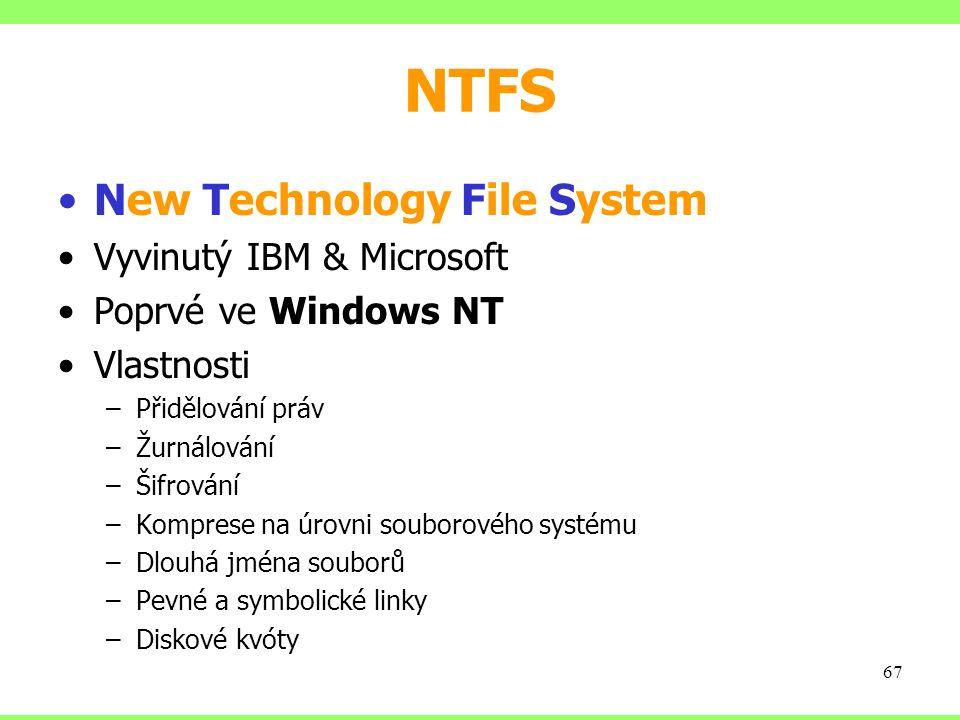 NTFS New Technology File System Vyvinutý IBM & Microsoft Poprvé ve Windows NT Vlastnosti –Přidělování práv –Žurnálování –Šifrování –Komprese na úrovni souborového systému –Dlouhá jména souborů –Pevné a symbolické linky –Diskové kvóty 67