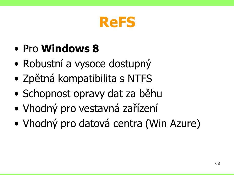 ReFS Pro Windows 8 Robustní a vysoce dostupný Zpětná kompatibilita s NTFS Schopnost opravy dat za běhu Vhodný pro vestavná zařízení Vhodný pro datová centra (Win Azure) 68