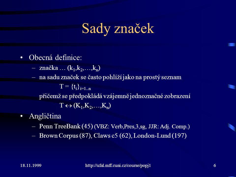 """18.11.1999http://ufal.mff.cuni.cz/course/popj17 Sady značek Rozdíly v různých korpusech a jazycích: –velikost (10 až 10000) –pokryté kategorie (slovní druh, číslo, negace, …) –míra podrobnosti rozpracování –podoba (krátké identifikátory × dlouhé """"poziční značky ) Čeština –poziční značky PDT –kompaktní (starší) značky PDT –MULTEXT-EAST (Orwell 1984, paralelní korpus) –Majka (FI MU Brno)"""