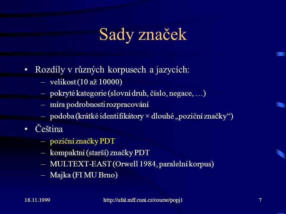 18.11.1999http://ufal.mff.cuni.cz/course/popj118 Morfologická analýza a syntéza Formálně: Zobrazení, které každému slovu (slovnímu tvaru) přiřadí dvojici lemma – značka, nebo množinu takových dvojic.