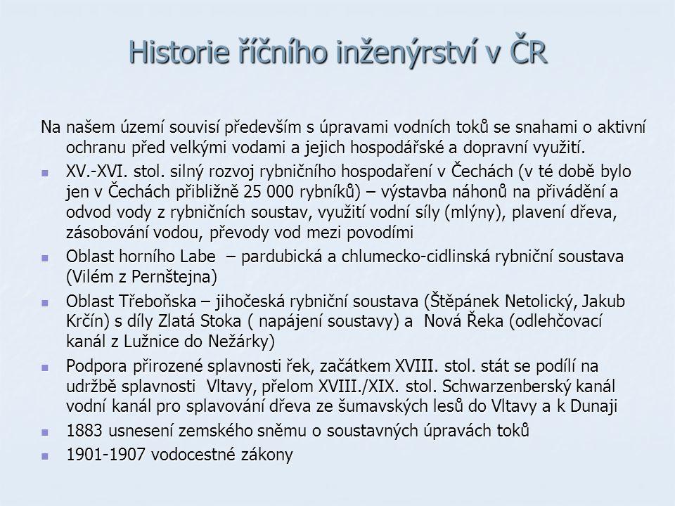 Historie říčního inženýrství v ČR Na našem území souvisí především s úpravami vodních toků se snahami o aktivní ochranu před velkými vodami a jejich hospodářské a dopravní využití.