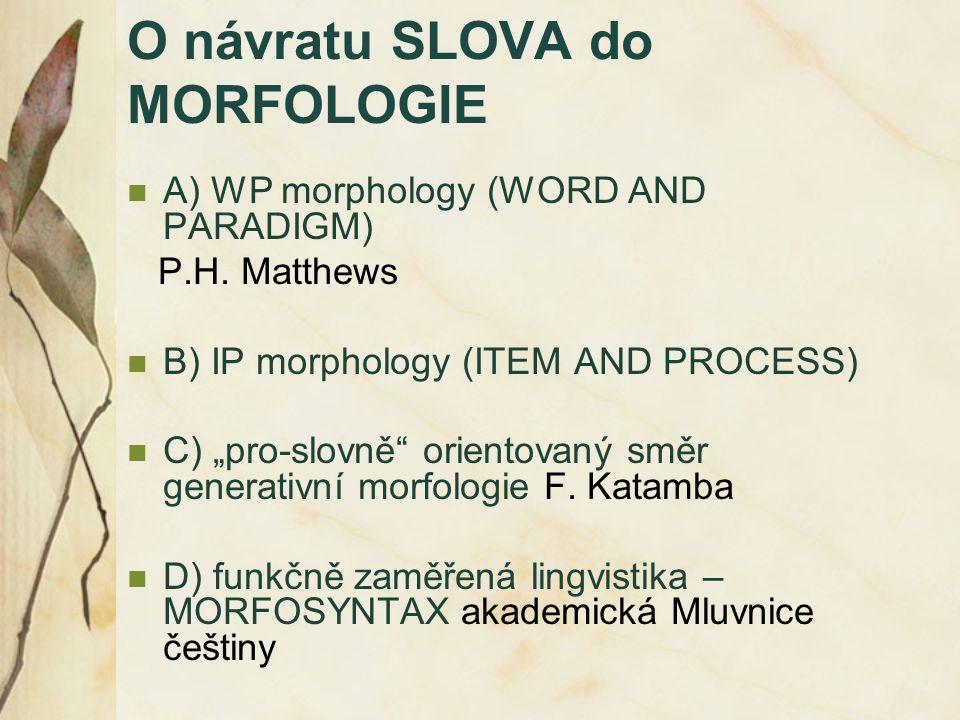 """O návratu SLOVA do MORFOLOGIE A) WP morphology (WORD AND PARADIGM) P.H. Matthews B) IP morphology (ITEM AND PROCESS) C) """"pro-slovně"""" orientovaný směr"""