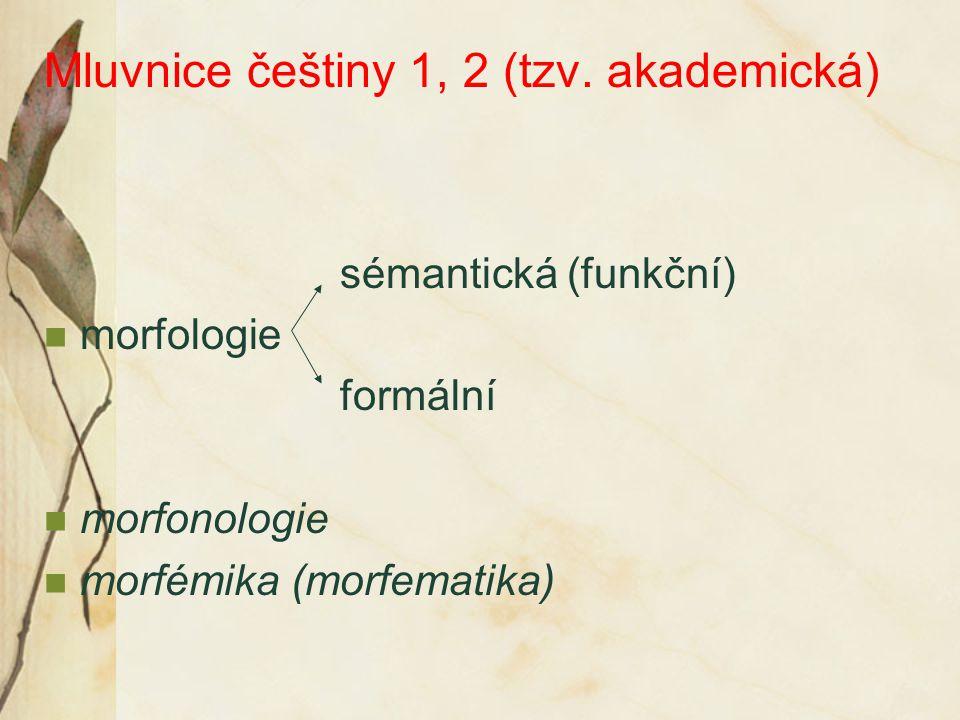 Mluvnice češtiny 1, 2 (tzv. akademická) sémantická (funkční) morfologie formální morfonologie morfémika (morfematika)
