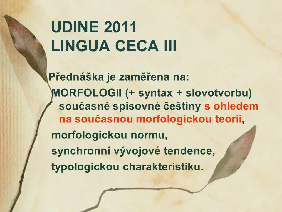 UDINE 2011 LINGUA CECA III Přednáška je zaměřena na: MORFOLOGII (+ syntax + slovotvorbu) současné spisovné češtiny s ohledem na současnou morfologicko