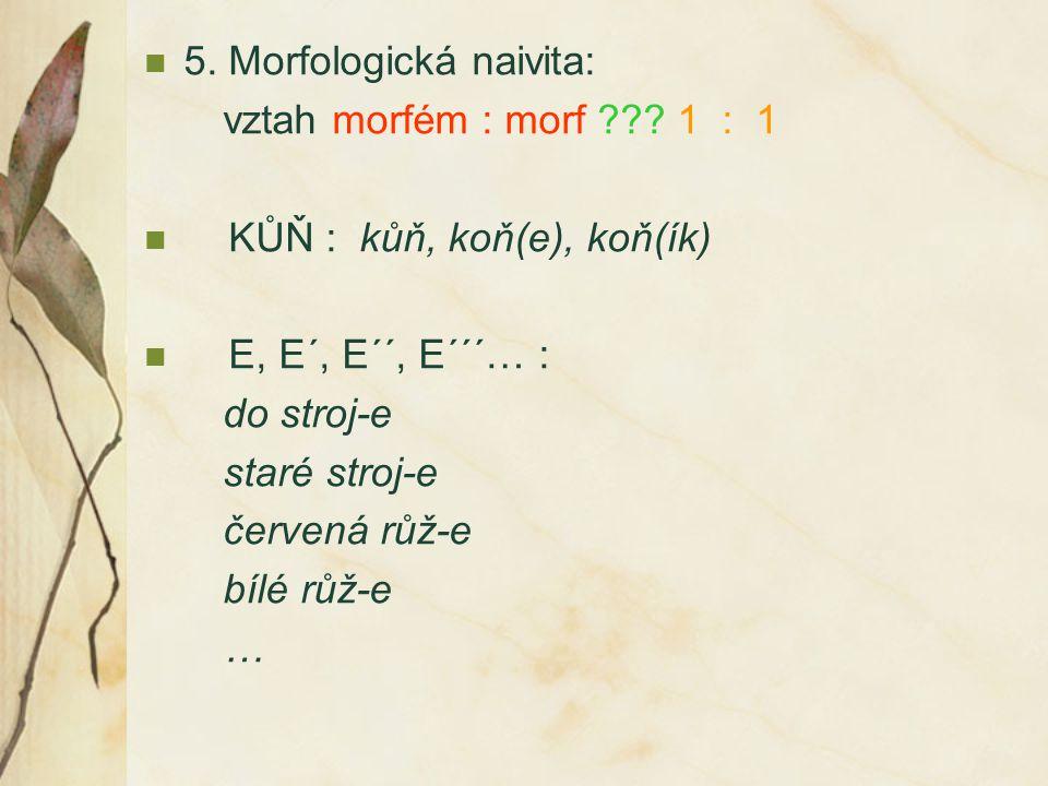 5. Morfologická naivita: vztah morfém : morf ??? 1 : 1 KŮŇ : kůň, koň(e), koň(ík) E, E´, E´´, E´´´… : do stroj-e staré stroj-e červená růž-e bílé růž-
