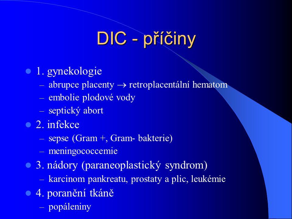 DIC - příčiny 1. gynekologie – abrupce placenty  retroplacentální hematom – embolie plodové vody – septický abort 2. infekce – sepse (Gram +, Gram- b