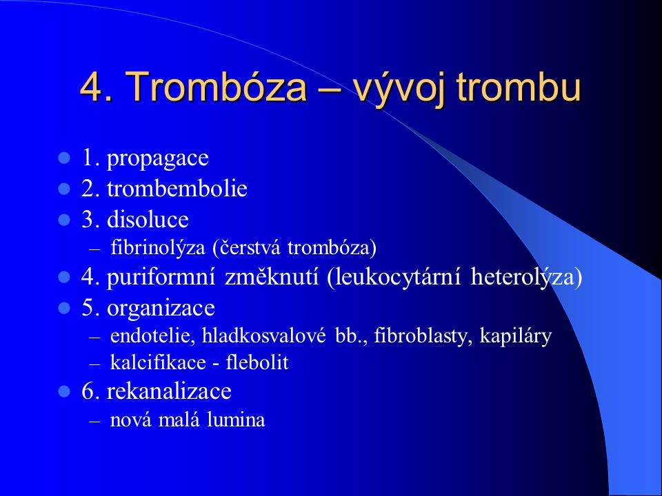 4. Trombóza – vývoj trombu 1. propagace 2. trombembolie 3. disoluce – fibrinolýza (čerstvá trombóza) 4. puriformní změknutí (leukocytární heterolýza)