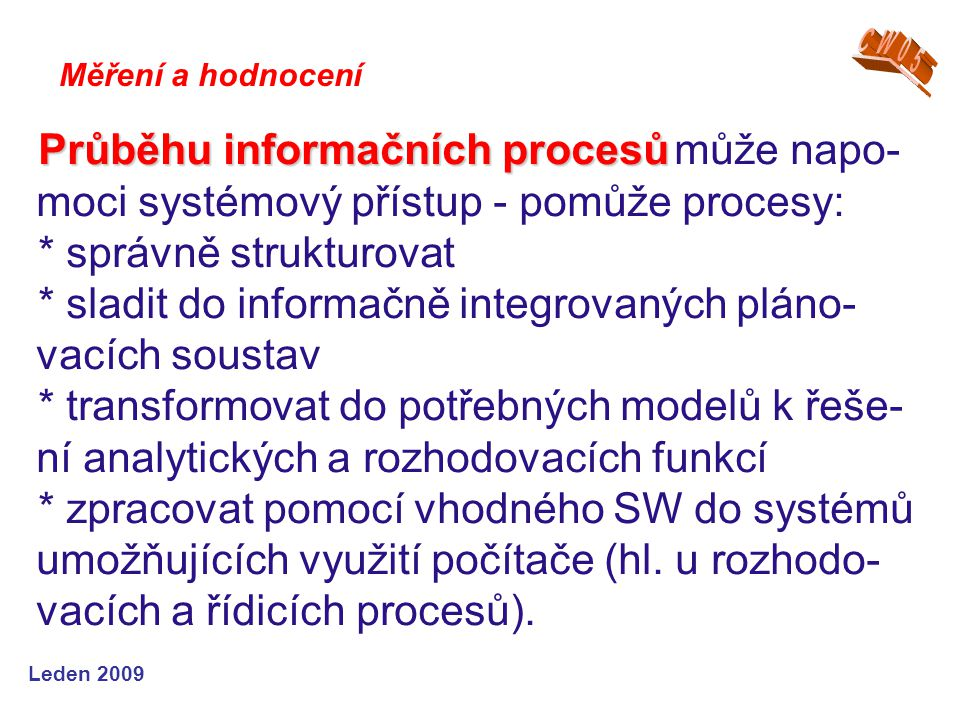 Leden 2009 Průběhu informačních procesů Průběhu informačních procesů může napo- moci systémový přístup - pomůže procesy: * správně strukturovat * slad