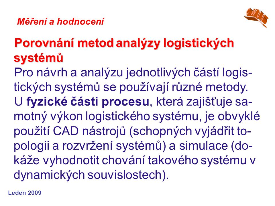 Leden 2009 Porovnání metodanalýzy logistických systémů Porovnání metod analýzy logistických systémů Pro návrh a analýzu jednotlivých částí logis- tických systémů se používají různé metody.