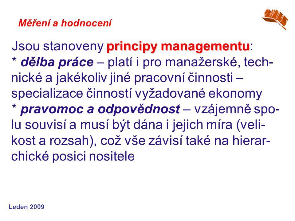 Leden 2009 principy managementu Jsou stanoveny principy managementu: * dělba práce – platí i pro manažerské, tech- nické a jakékoliv jiné pracovní činnosti – specializace činností vyžadované ekonomy * pravomoc a odpovědnost – vzájemně spo- lu souvisí a musí být dána i jejich míra (veli- kost a rozsah), což vše závisí také na hierar- chické posici nositele Měření a hodnocení