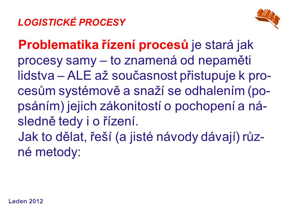 Leden 2012 Problematika řízení procesů je stará jak procesy samy – to znamená od nepaměti lidstva – ALE až současnost přistupuje k pro- cesům systémově a snaží se odhalením (po- psáním) jejich zákonitostí o pochopení a ná- sledně tedy i o řízení.