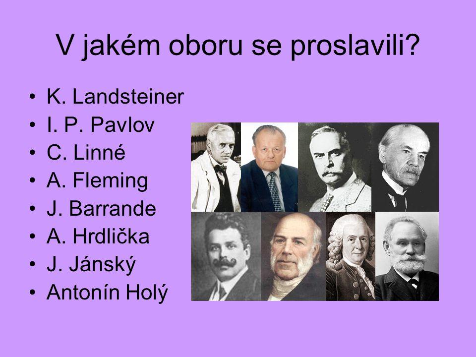V jakém oboru se proslavili? K. Landsteiner I. P. Pavlov C. Linné A. Fleming J. Barrande A. Hrdlička J. Jánský Antonín Holý