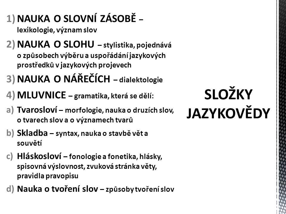 1)NAUKA O SLOVNÍ ZÁSOBĚ – lexikologie, význam slov 2)NAUKA O SLOHU – stylistika, pojednává o způsobech výběru a uspořádání jazykových prostředků v jazykových projevech 3)NAUKA O NÁŘEČÍCH – dialektologie 4)MLUVNICE – gramatika, která se dělí: a)Tvarosloví – morfologie, nauka o druzích slov, o tvarech slov a o významech tvarů b)Skladba – syntax, nauka o stavbě vět a souvětí c)Hláskosloví – fonologie a fonetika, hlásky, spisovná výslovnost, zvuková stránka věty, pravidla pravopisu d)Nauka o tvoření slov – způsoby tvoření slov