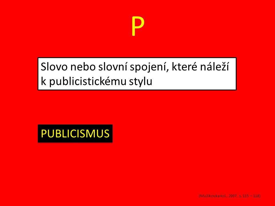 P Slovo nebo slovní spojení, které náleží k publicistickému stylu PUBLICISMUS (Mužíková a kol., 2007, s. 115 – 118)