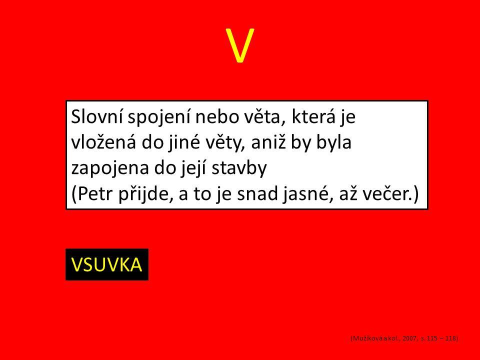 V Slovní spojení nebo věta, která je vložená do jiné věty, aniž by byla zapojena do její stavby (Petr přijde, a to je snad jasné, až večer.) VSUVKA (M