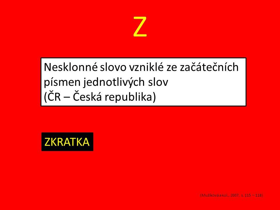Z Nesklonné slovo vzniklé ze začátečních písmen jednotlivých slov (ČR – Česká republika) ZKRATKA (Mužíková a kol., 2007, s. 115 – 118)