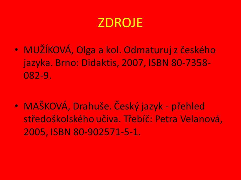 ZDROJE MUŽÍKOVÁ, Olga a kol. Odmaturuj z českého jazyka. Brno: Didaktis, 2007, ISBN 80-7358- 082-9. MAŠKOVÁ, Drahuše. Český jazyk - přehled středoškol