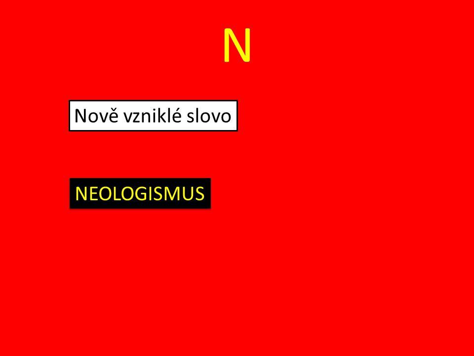 N Nově vzniklé slovo NEOLOGISMUS