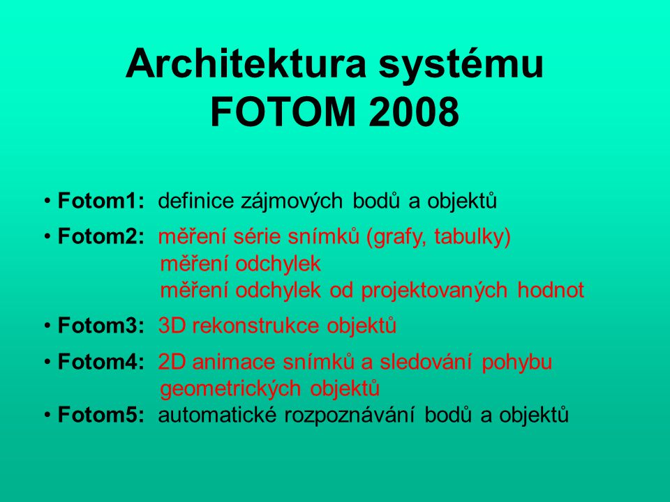 Architektura systému FOTOM 2008 Fotom1: definice zájmových bodů a objektů Fotom2: měření série snímků (grafy, tabulky) měření odchylek měření odchylek od projektovaných hodnot Fotom3: 3D rekonstrukce objektů Fotom4: 2D animace snímků a sledování pohybu geometrických objektů Fotom5: automatické rozpoznávání bodů a objektů