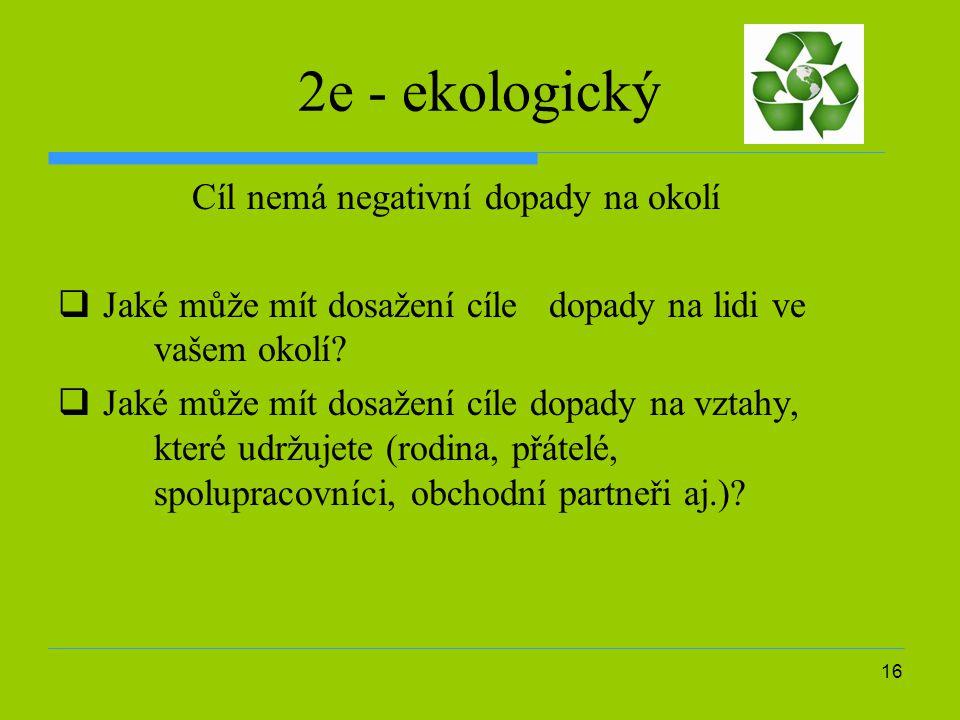 16 2e - ekologický Cíl nemá negativní dopady na okolí  Jaké může mít dosažení cíle dopady na lidi ve vašem okolí.