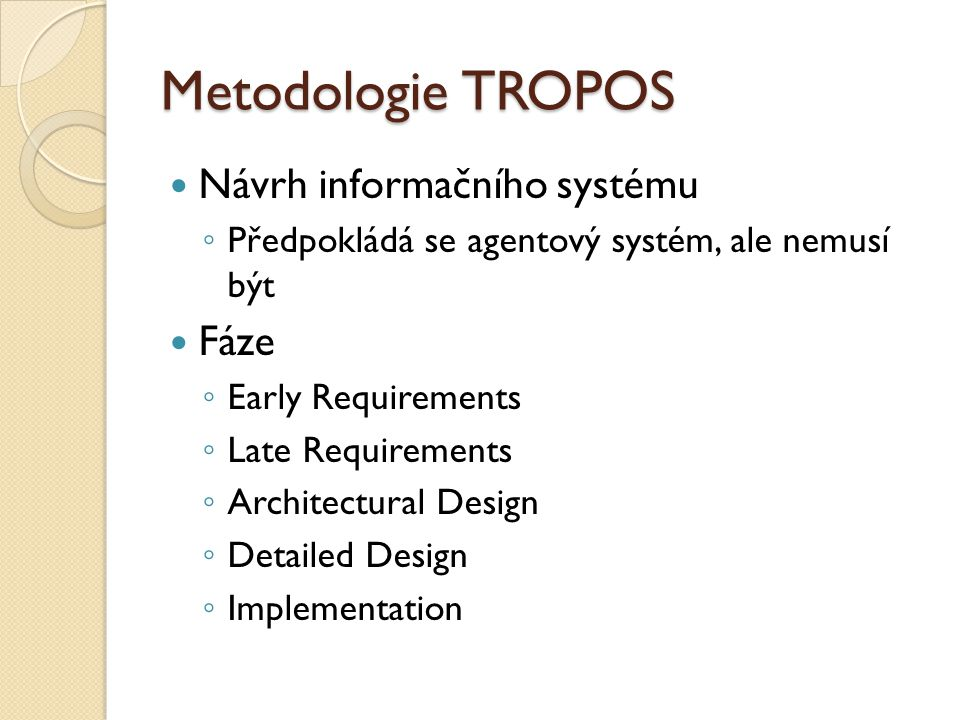 Metodologie TROPOS Návrh informačního systému ◦ Předpokládá se agentový systém, ale nemusí být Fáze ◦ Early Requirements ◦ Late Requirements ◦ Architectural Design ◦ Detailed Design ◦ Implementation