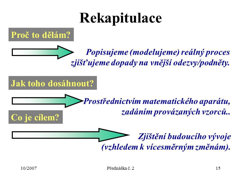 10/2007Přednáška č. 215 Rekapitulace Proč to dělám? Popisujeme (modelujeme) reálný proces zjišťujeme dopady na vnější odezvy/podněty. Jak toho dosáhno