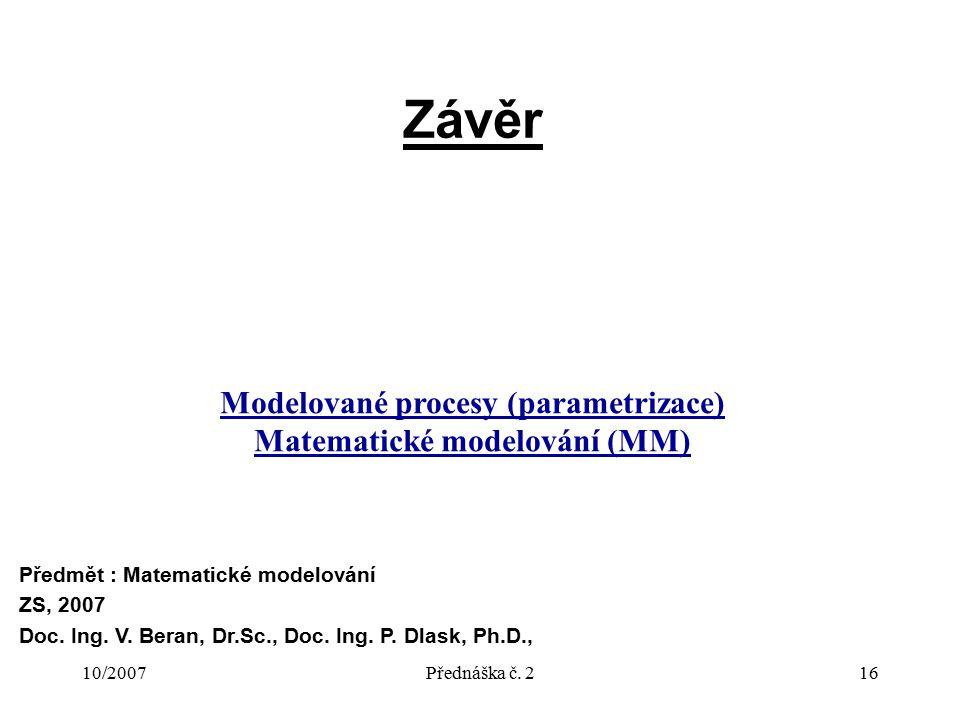 10/2007Přednáška č. 216 Závěr Předmět : Matematické modelování ZS, 2007 Doc. Ing. V. Beran, Dr.Sc., Doc. Ing. P. Dlask, Ph.D., Modelované procesy (par