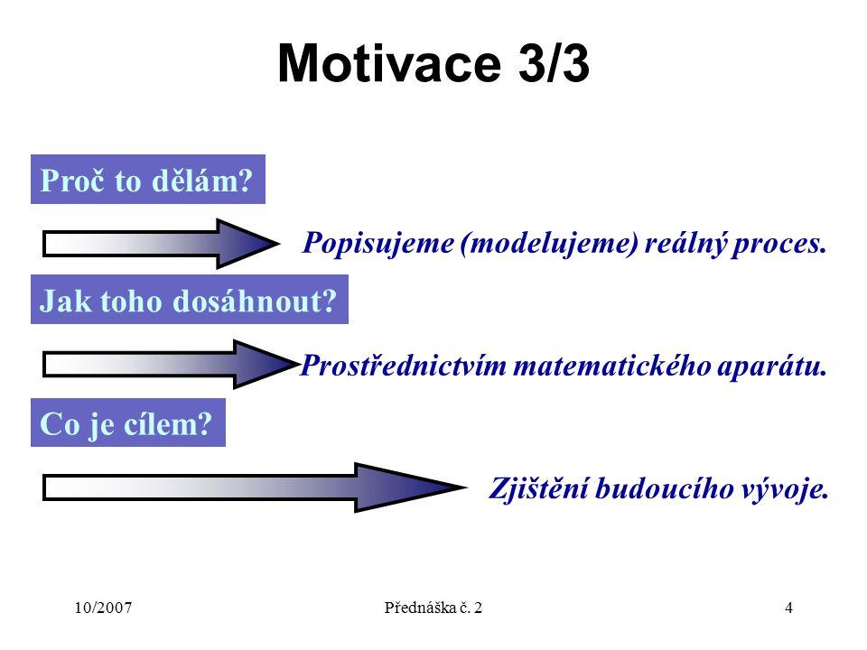 10/2007Přednáška č. 24 Motivace 3/3 Proč to dělám? Popisujeme (modelujeme) reálný proces. Jak toho dosáhnout? Prostřednictvím matematického aparátu. C