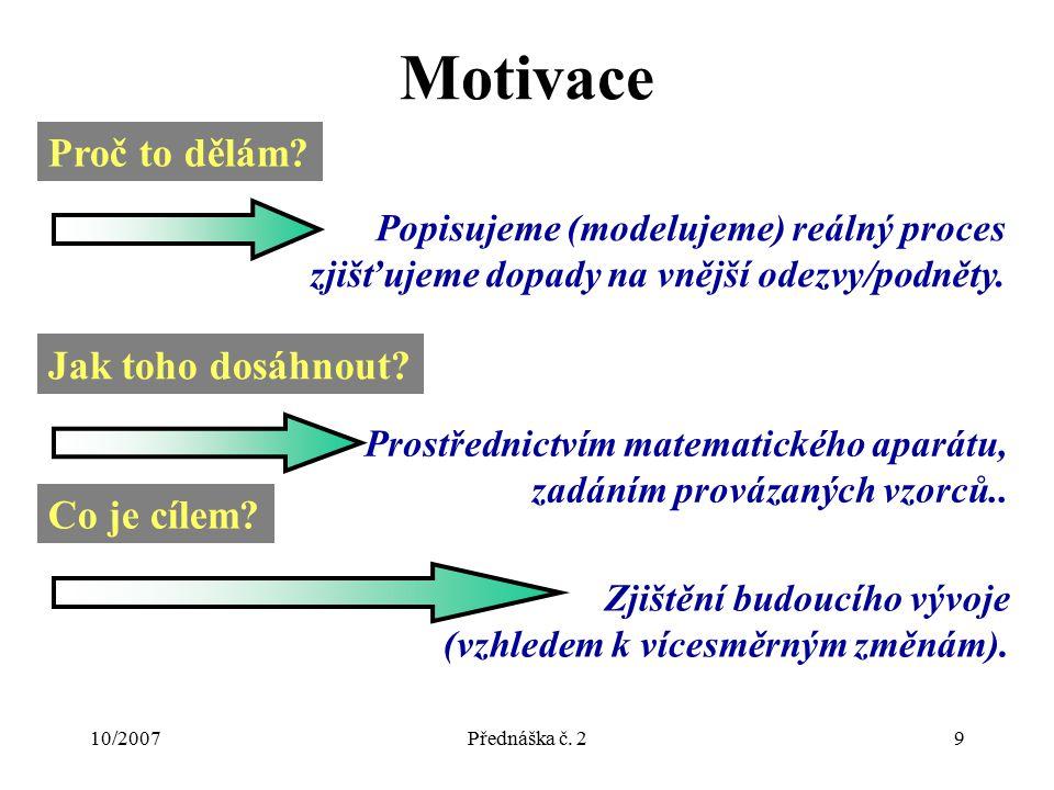 10/2007Přednáška č. 29 Motivace Proč to dělám? Popisujeme (modelujeme) reálný proces zjišťujeme dopady na vnější odezvy/podněty. Jak toho dosáhnout? P