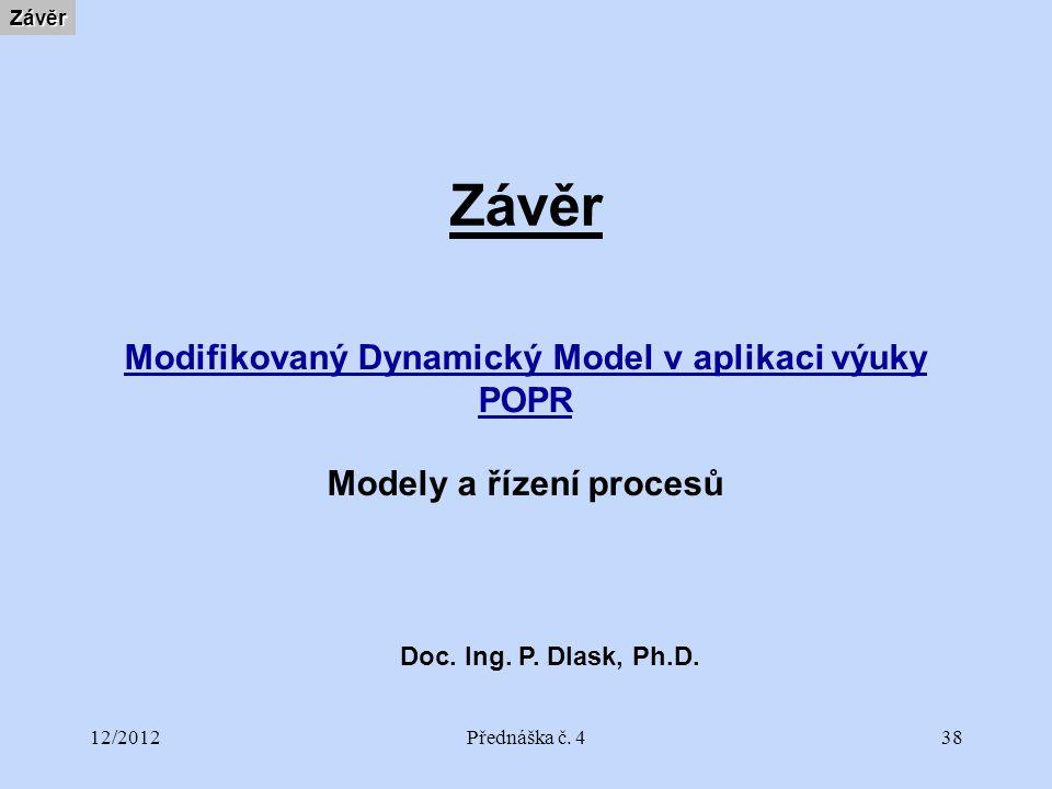 12/2012Přednáška č. 438 ZávěrZávěr Modifikovaný Dynamický Model v aplikaci výuky POPR Modely a řízení procesů Doc. Ing. P. Dlask, Ph.D.