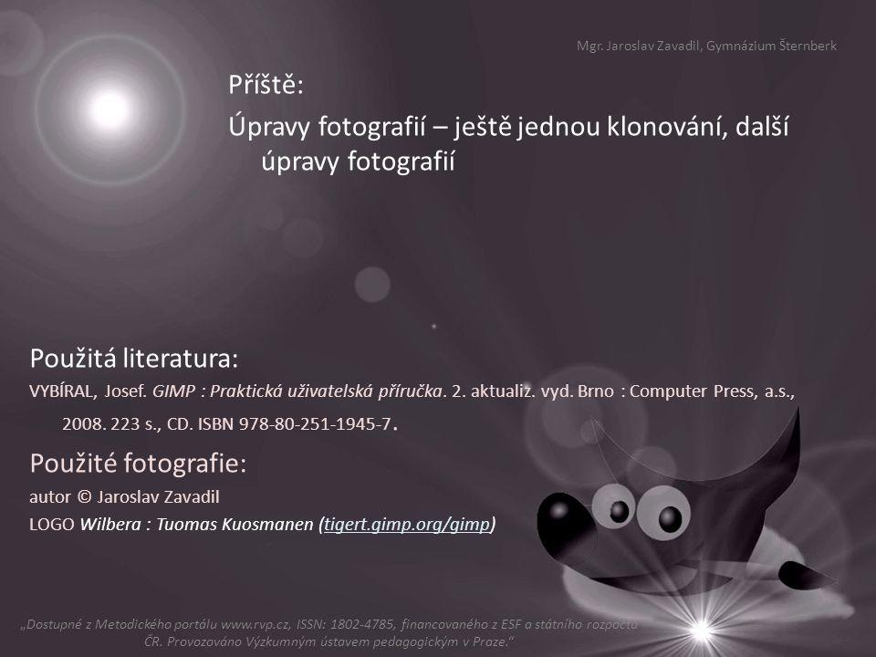 Příště: Úpravy fotografií – ještě jednou klonování, další úpravy fotografií Mgr. Jaroslav Zavadil, Gymnázium Šternberk Použitá literatura: VYBÍRAL, Jo