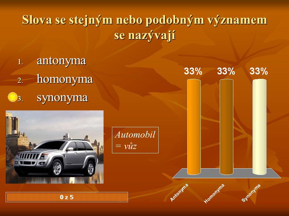 Slova se stejným nebo podobným významem se nazývají 0 z 5 1. antonyma 2. homonyma 3. synonyma Automobil = vůz