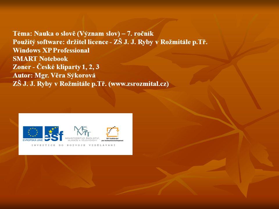 Téma: Nauka o slově (Význam slov) – 7. ročník Použitý software: držitel licence - ZŠ J. J. Ryby v Rožmitále p.Tř. Windows XP Professional SMART Notebo