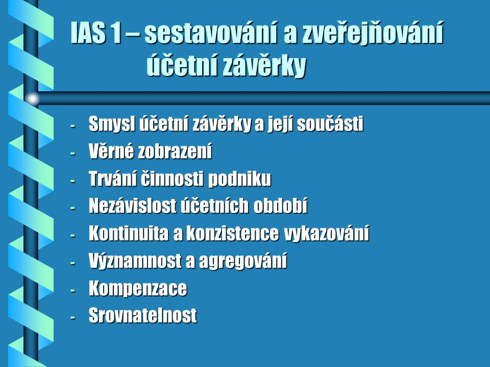 IAS 1 – sestavování a zveřejňování účetní závěrky - Smysl účetní závěrky a její součásti - Věrné zobrazení - Trvání činnosti podniku - Nezávislost účetních období - Kontinuita a konzistence vykazování - Významnost a agregování - Kompenzace - Srovnatelnost