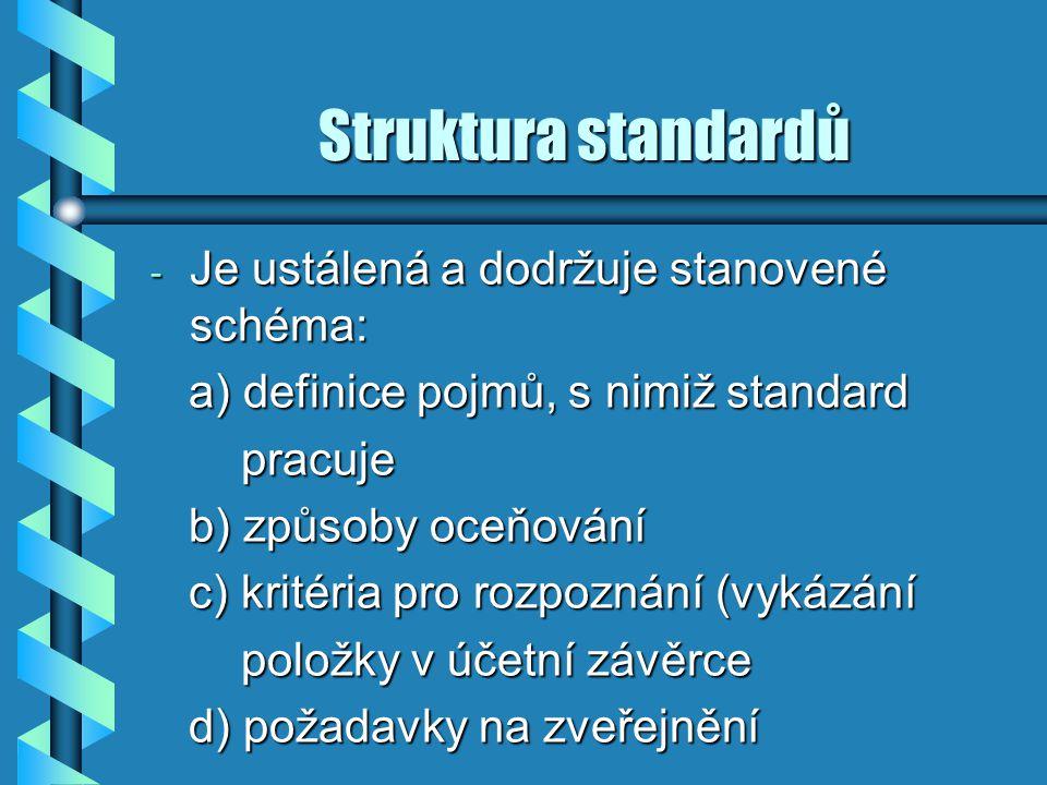Struktura standardů - Je ustálená a dodržuje stanovené schéma: a) definice pojmů, s nimiž standard a) definice pojmů, s nimiž standard pracuje pracuje b) způsoby oceňování b) způsoby oceňování c) kritéria pro rozpoznání (vykázání c) kritéria pro rozpoznání (vykázání položky v účetní závěrce položky v účetní závěrce d) požadavky na zveřejnění d) požadavky na zveřejnění