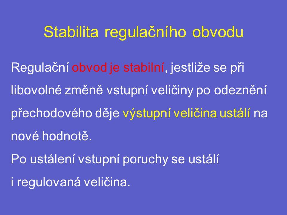 Stabilita regulačního obvodu Regulační obvod je stabilní, jestliže se při libovolné změně vstupní veličiny po odeznění přechodového děje výstupní veličina ustálí na nové hodnotě.