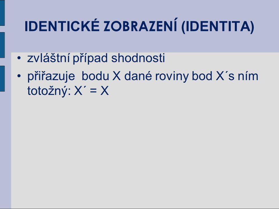 IDENTICKÉ ZOBRAZENÍ (IDENTITA) zvláštní případ shodnosti přiřazuje bodu X dané roviny bod X´s ním totožný: X´ = X