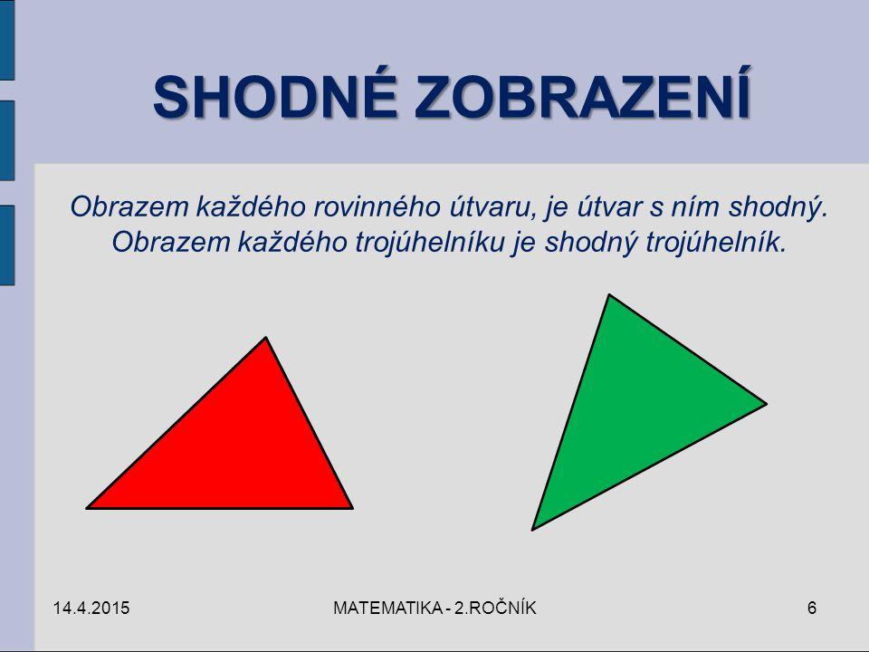 SHODNÉ ZOBRAZENÍ Obrazem každého rovinného útvaru, je útvar s ním shodný. Obrazem každého trojúhelníku je shodný trojúhelník. 14.4.20156MATEMATIKA - 2