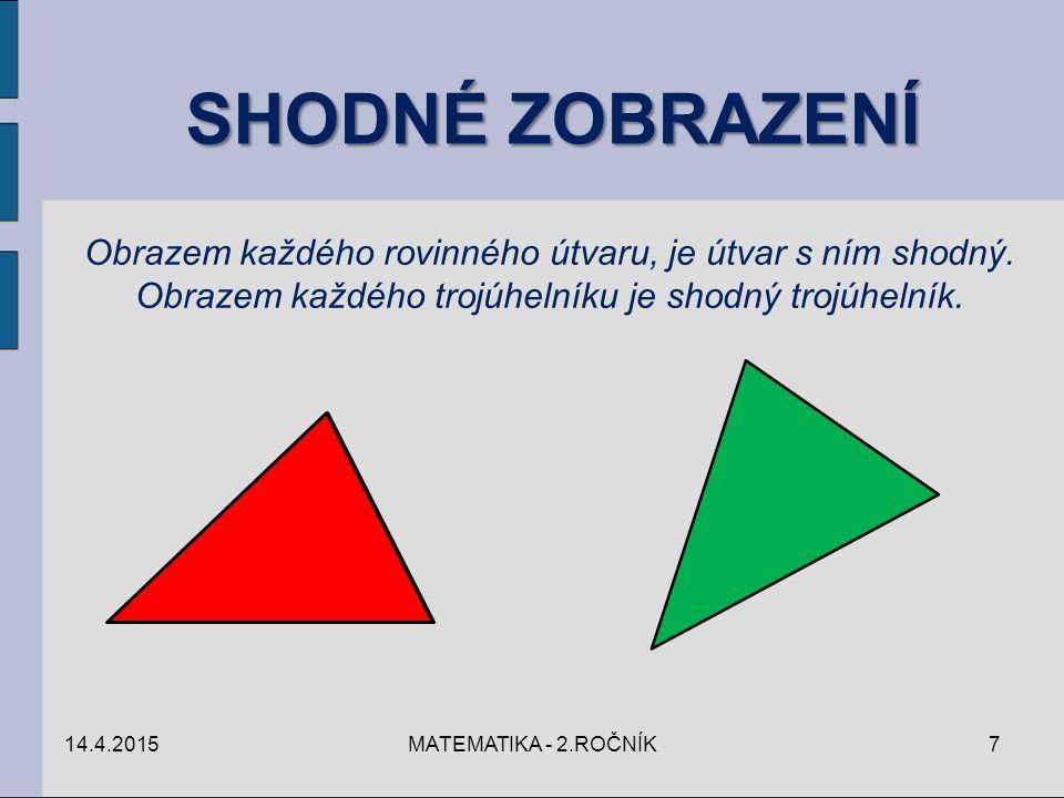 SHODNÉ ZOBRAZENÍ Obrazem každého rovinného útvaru, je útvar s ním shodný. Obrazem každého trojúhelníku je shodný trojúhelník. 14.4.20157MATEMATIKA - 2
