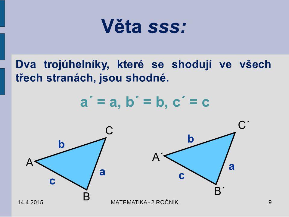 Věta sss: Dva trojúhelníky, které se shodují ve všech třech stranách, jsou shodné. a´ = a, b´ = b, c´ = c A B C c a b A´ B´ C´ c a b 14.4.20159MATEMAT