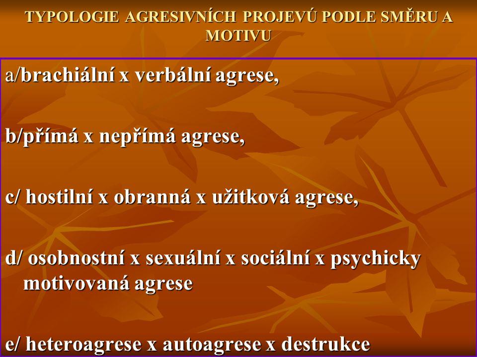 TYPOLOGIE AGRESIVNÍCH PROJEVÚ PODLE SMĚRU A MOTIVU a/brachiální x verbální agrese, b/přímá x nepřímá agrese, c/ hostilní x obranná x užitková agrese,