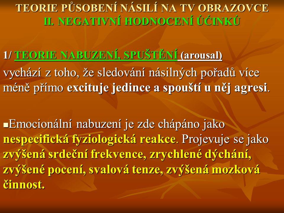 TEORIE PŮSOBENÍ NÁSILÍ NA TV OBRAZOVCE II. NEGATIVNÍ HODNOCENÍ ÚĆINKÚ 1/ TEORIE NABUZENÍ, SPUŠTĚNÍ (arousal) vychází z toho, že sledování násilných po