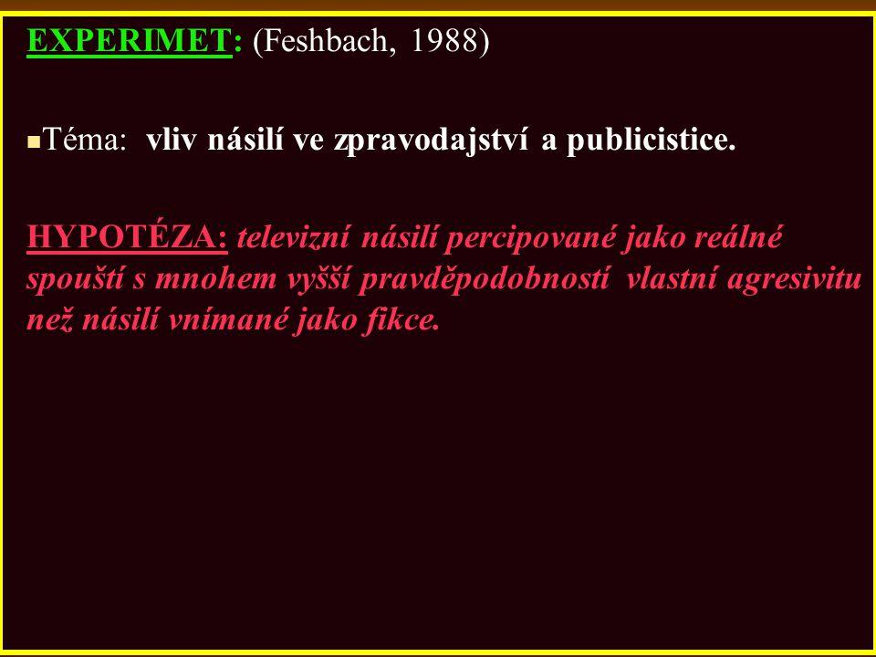 EXPERIMET: (Feshbach, 1988) Téma: vliv násilí ve zpravodajství a publicistice. HYPOTÉZA: televizní násilí percipované jako reálné spouští s mnohem vyš