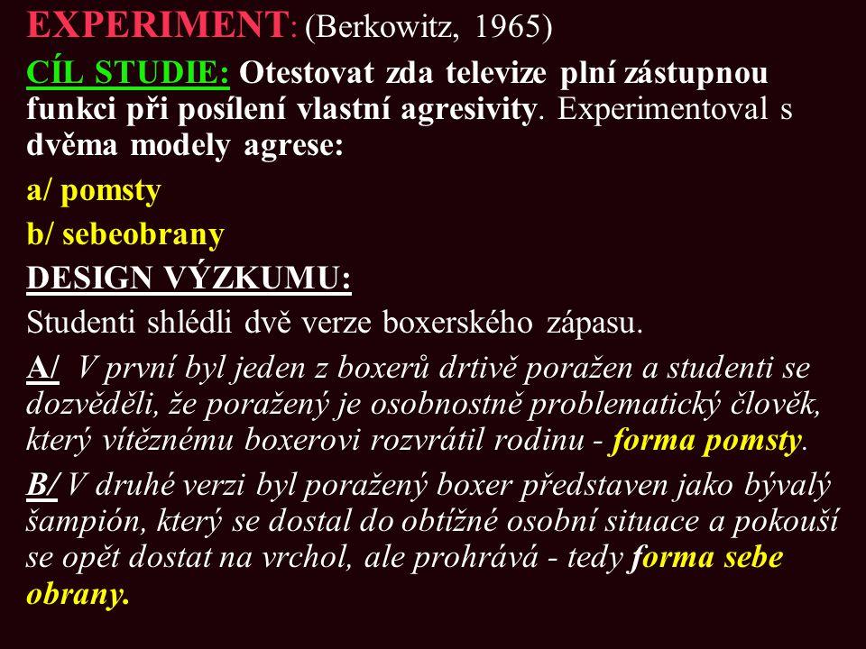 EXPERIMENT : (Berkowitz, 1965) CÍL STUDIE: Otestovat zda televize plní zástupnou funkci při posílení vlastní agresivity. Experimentoval s dvěma modely