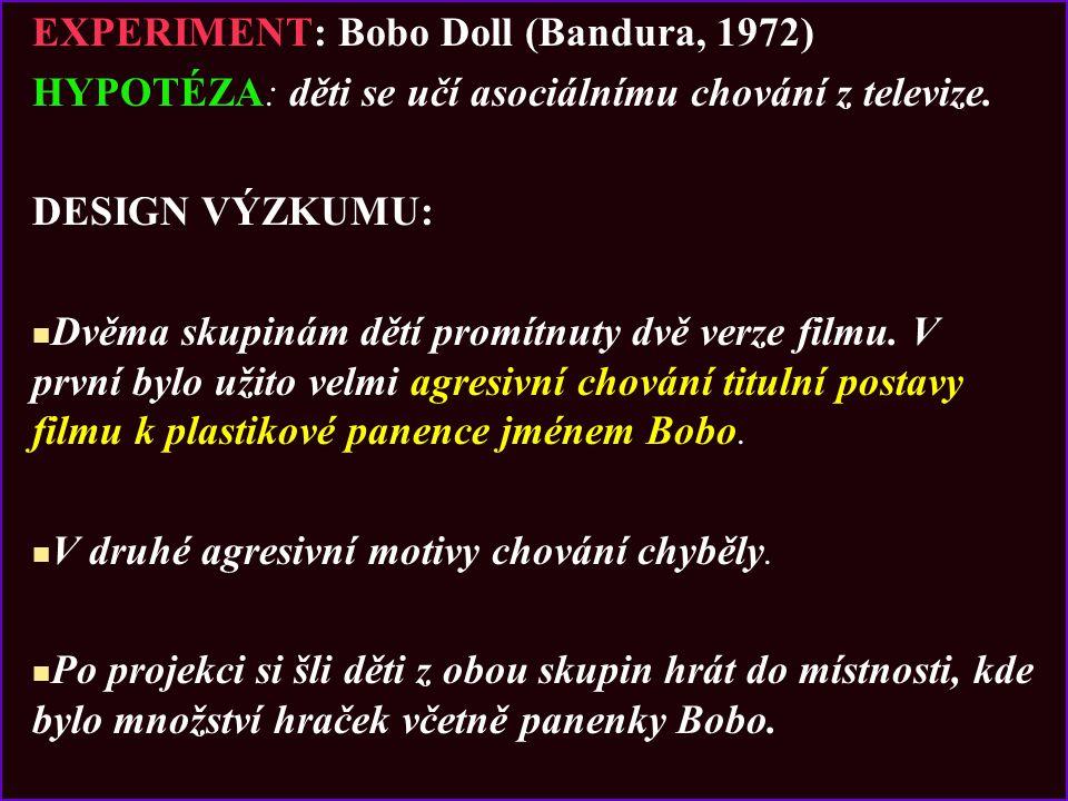 EXPERIMENT: Bobo Doll (Bandura, 1972) HYPOTÉZA: děti se učí asociálnímu chování z televize. DESIGN VÝZKUMU: Dvěma skupinám dětí promítnuty dvě verze f