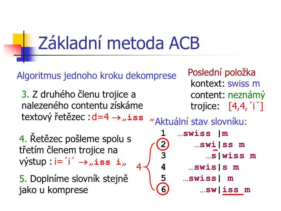 Základní metoda ACB Aktuální stav slovníku: 1 …swiss |m 2 …swi|ss m 3 …s|wiss m 4 …swis|s m 5 …swiss| m 6 …sw|iss m Poslední položka kontext: swiss m content: neznámý trojice: [4,4,´i´] 4 Algoritmus jednoho kroku dekomprese 3.